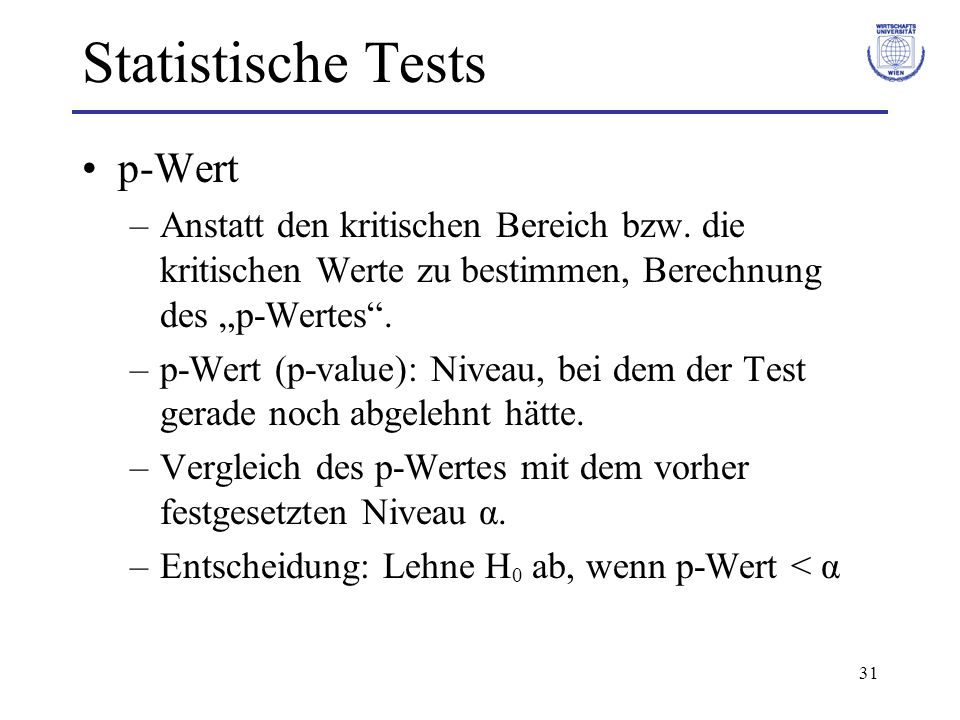 31 Statistische Tests p-Wert –Anstatt den kritischen Bereich bzw. die kritischen Werte zu bestimmen, Berechnung des p-Wertes. –p-Wert (p-value): Nivea