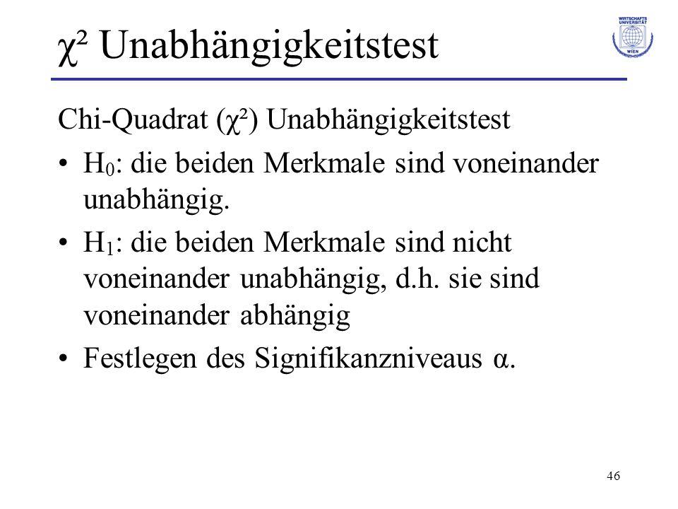 46 χ² Unabhängigkeitstest Chi-Quadrat (χ²) Unabhängigkeitstest H 0 : die beiden Merkmale sind voneinander unabhängig. H 1 : die beiden Merkmale sind n