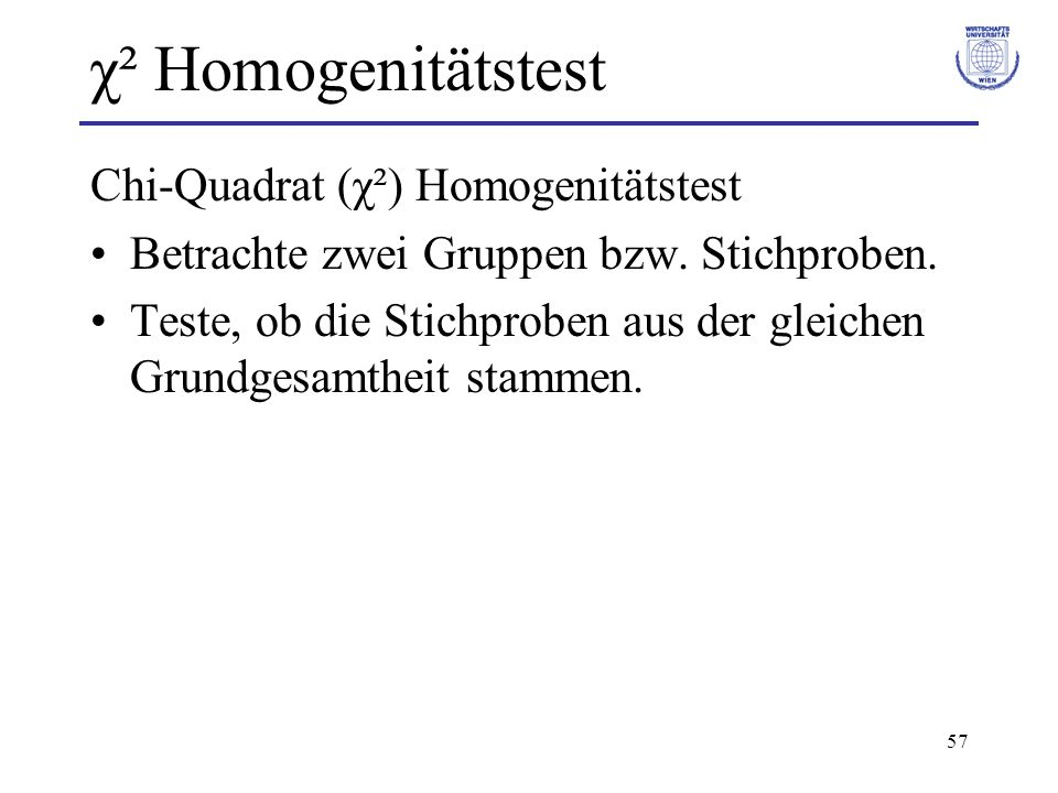 57 χ² Homogenitätstest Chi-Quadrat (χ²) Homogenitätstest Betrachte zwei Gruppen bzw. Stichproben. Teste, ob die Stichproben aus der gleichen Grundgesa