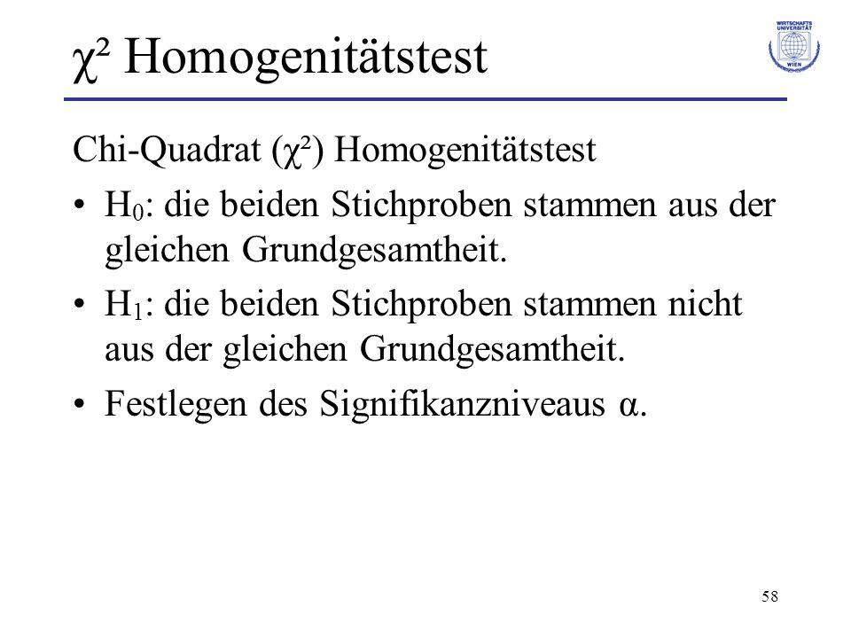 58 χ² Homogenitätstest Chi-Quadrat (χ²) Homogenitätstest H 0 : die beiden Stichproben stammen aus der gleichen Grundgesamtheit. H 1 : die beiden Stich