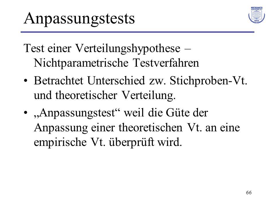 66 Anpassungstests Test einer Verteilungshypothese – Nichtparametrische Testverfahren Betrachtet Unterschied zw. Stichproben-Vt. und theoretischer Ver