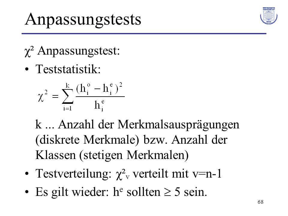 68 Anpassungstests χ² Anpassungstest: Teststatistik: k... Anzahl der Merkmalsausprägungen (diskrete Merkmale) bzw. Anzahl der Klassen (stetigen Merkma