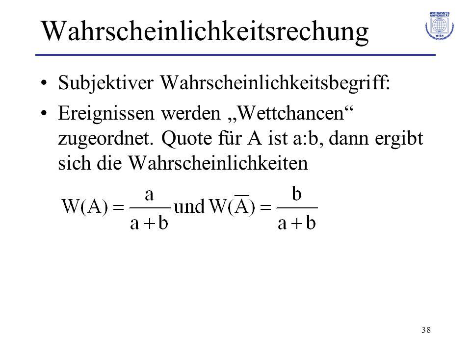 38 Wahrscheinlichkeitsrechung Subjektiver Wahrscheinlichkeitsbegriff: Ereignissen werden Wettchancen zugeordnet. Quote für A ist a:b, dann ergibt sich