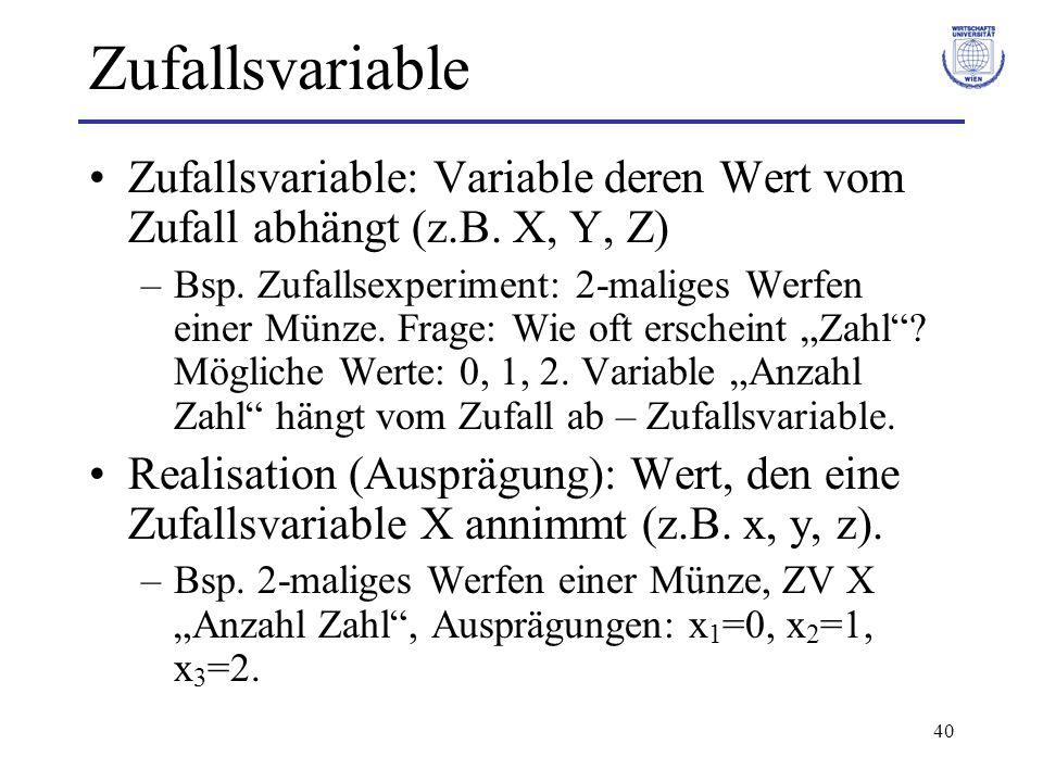 40 Zufallsvariable Zufallsvariable: Variable deren Wert vom Zufall abhängt (z.B. X, Y, Z) –Bsp. Zufallsexperiment: 2-maliges Werfen einer Münze. Frage