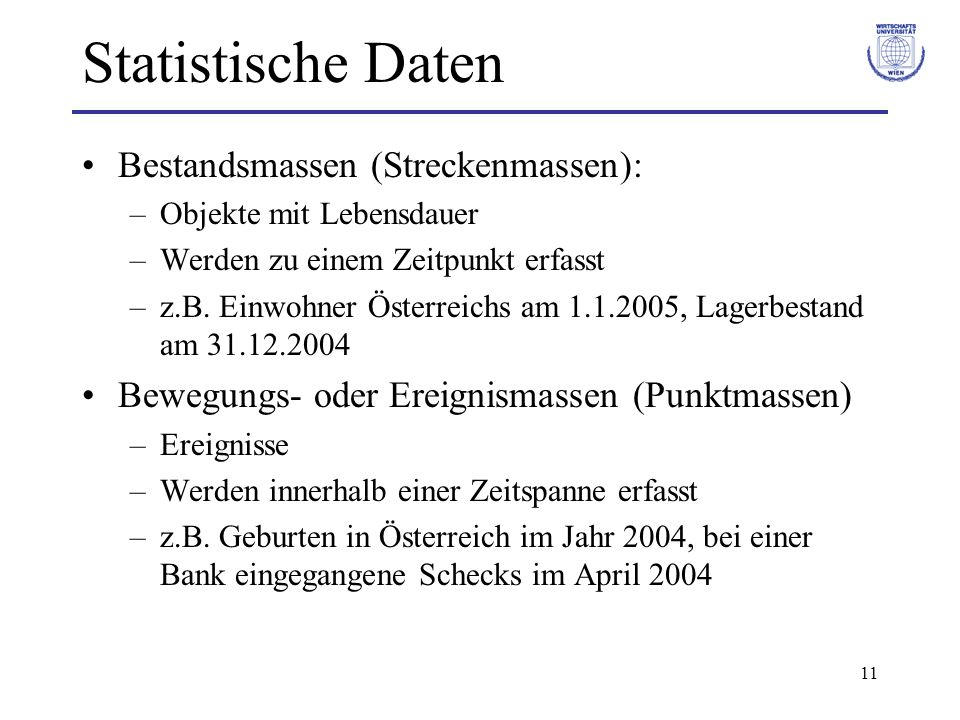 11 Statistische Daten Bestandsmassen (Streckenmassen): –Objekte mit Lebensdauer –Werden zu einem Zeitpunkt erfasst –z.B. Einwohner Österreichs am 1.1.