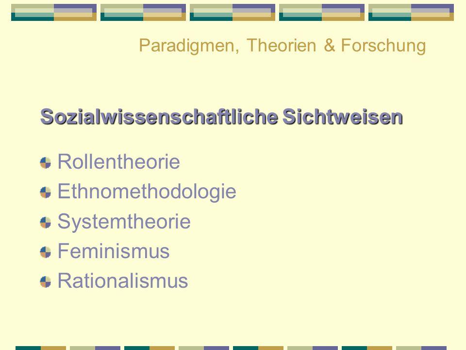 Paradigmen, Theorien & Forschung Sozialwissenschaftliche Sichtweisen Rollentheorie Ethnomethodologie Systemtheorie Feminismus Rationalismus