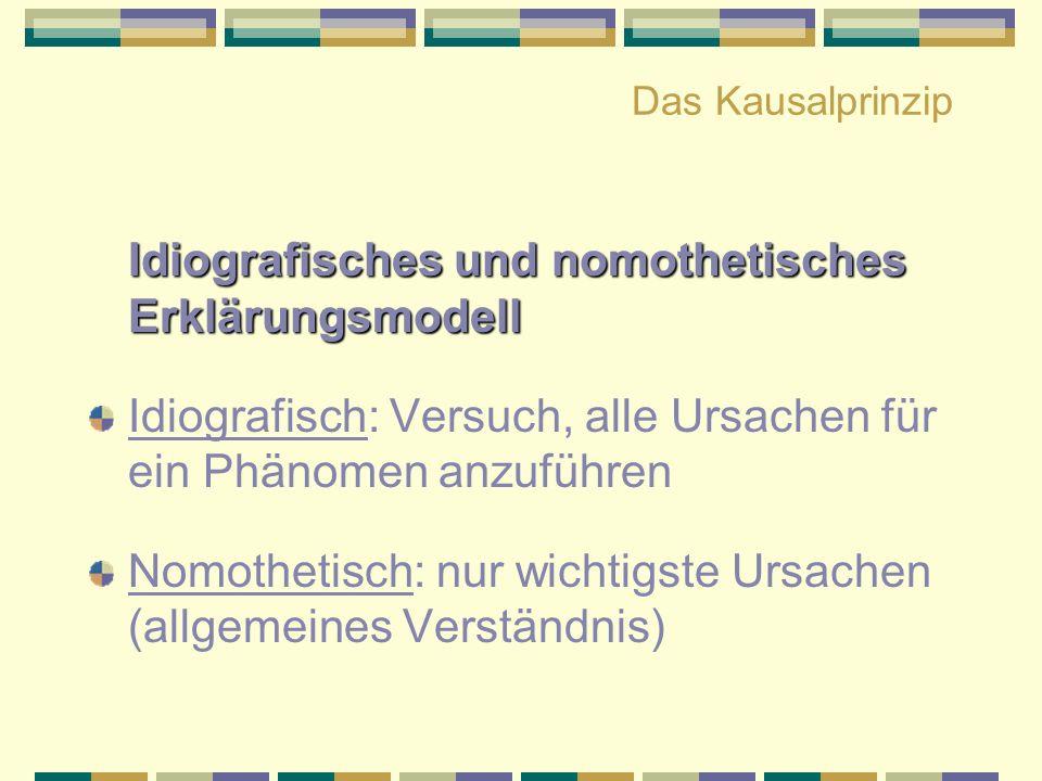 Das Kausalprinzip Idiografisches und nomothetisches Erklärungsmodell Idiografisch: Versuch, alle Ursachen für ein Phänomen anzuführen Nomothetisch: nu