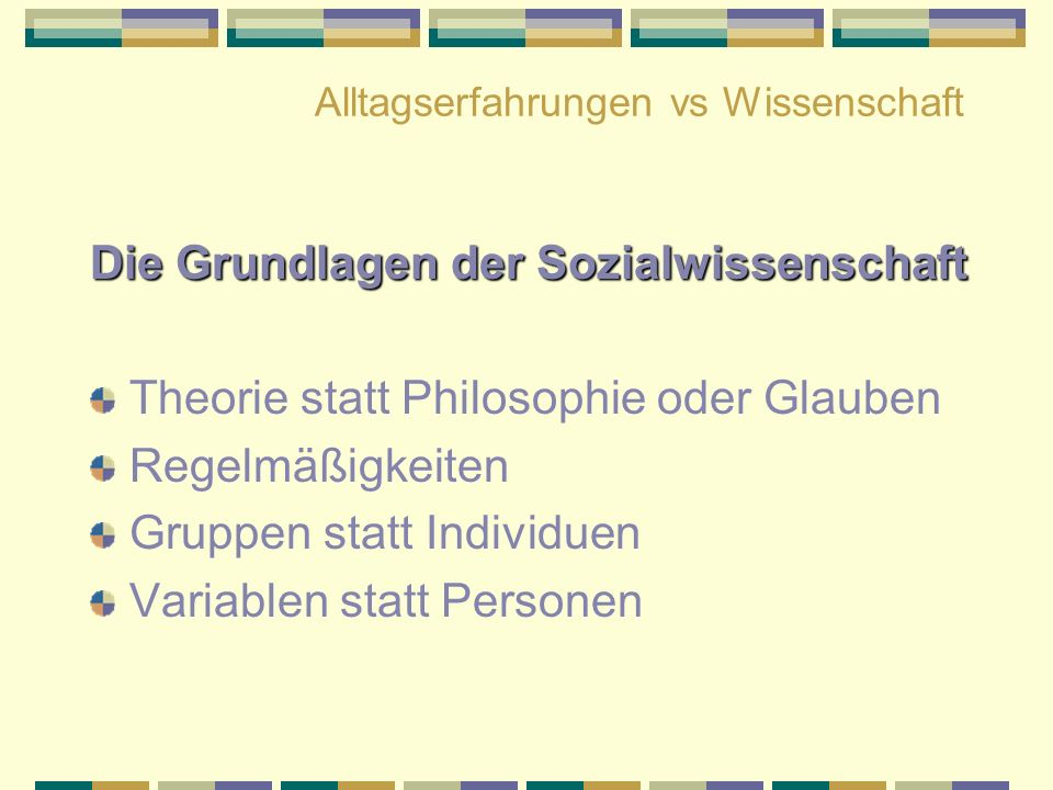 Alltagserfahrungen vs Wissenschaft Die Grundlagen der Sozialwissenschaft Theorie statt Philosophie oder Glauben Regelmäßigkeiten Gruppen statt Individ