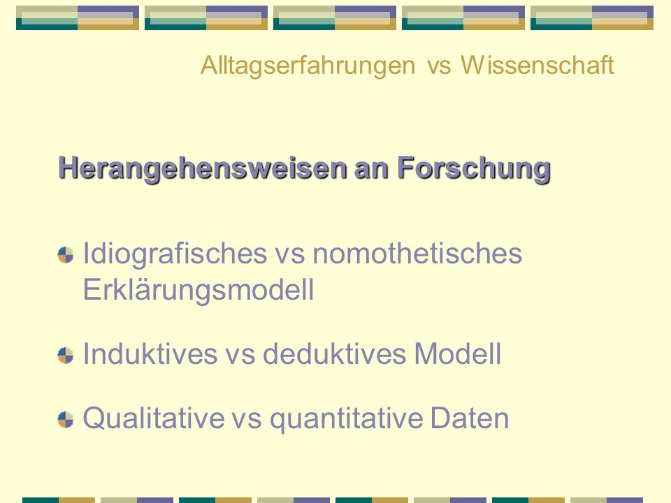 Alltagserfahrungen vs Wissenschaft Herangehensweisen an Forschung Idiografisches vs nomothetisches Erklärungsmodell Induktives vs deduktives Modell Qu
