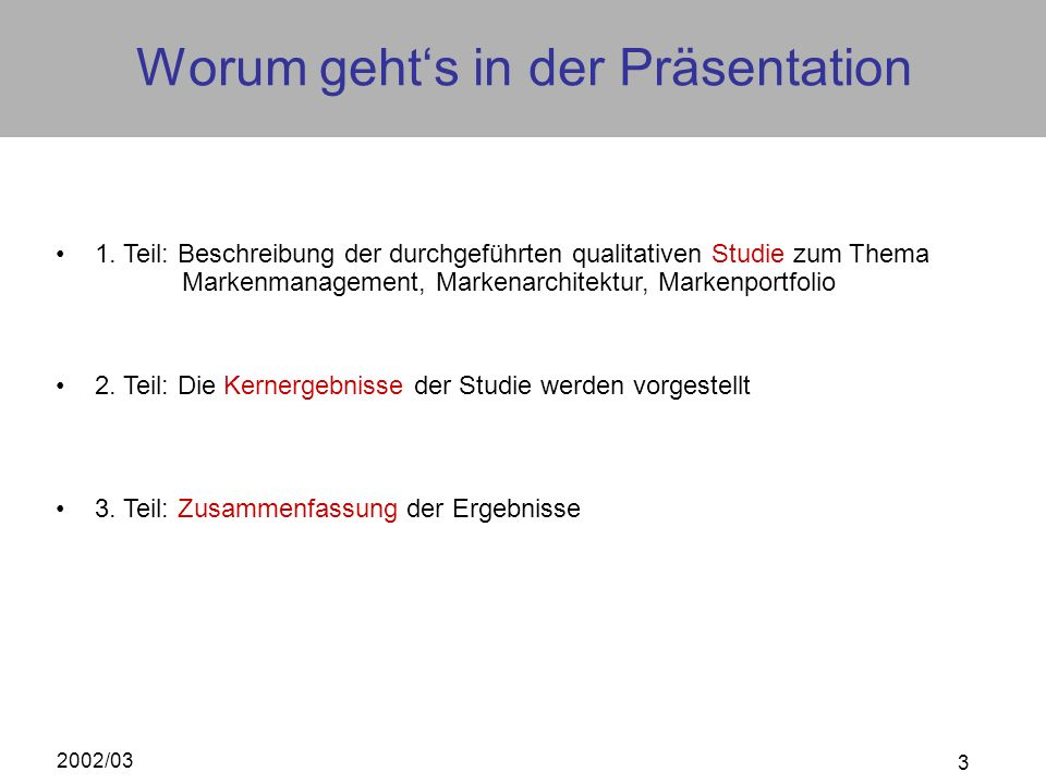 2002/03 3 Worum gehts in der Präsentation 2. Teil: Die Kernergebnisse der Studie werden vorgestellt 3. Teil: Zusammenfassung der Ergebnisse 1. Teil: B