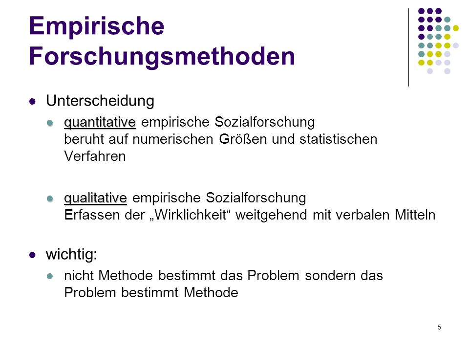 5 Empirische Forschungsmethoden Unterscheidung quantitative quantitative empirische Sozialforschung beruht auf numerischen Größen und statistischen Ve