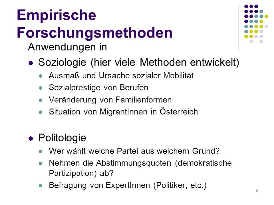 8 Empirische Forschungsmethoden Anwendungen in Soziologie (hier viele Methoden entwickelt) Ausmaß und Ursache sozialer Mobilität Sozialprestige von Berufen Veränderung von Familienformen Situation von MigrantInnen in Österreich Politologie Wer wählt welche Partei aus welchem Grund.