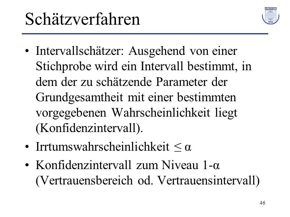 46 Schätzverfahren Intervallschätzer: Ausgehend von einer Stichprobe wird ein Intervall bestimmt, in dem der zu schätzende Parameter der Grundgesamthe