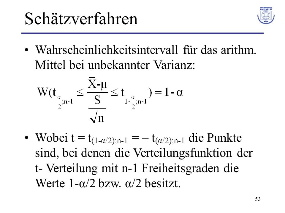 53 Wahrscheinlichkeitsintervall für das arithm. Mittel bei unbekannter Varianz: Wobei t = t (1-α/2);n-1 = – t (α/2);n-1 die Punkte sind, bei denen die