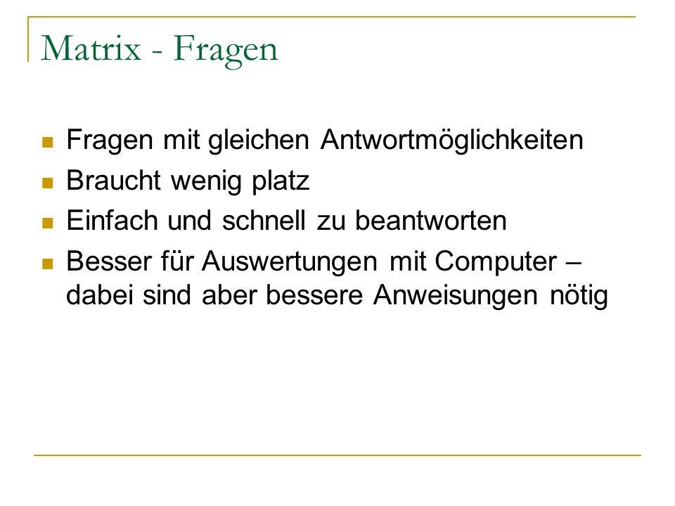 Matrix - Fragen Fragen mit gleichen Antwortmöglichkeiten Braucht wenig platz Einfach und schnell zu beantworten Besser für Auswertungen mit Computer –