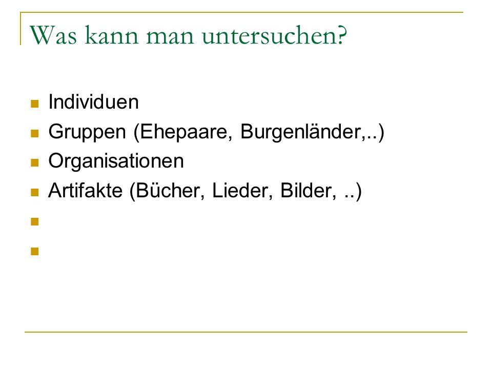 Was kann man untersuchen? Individuen Gruppen (Ehepaare, Burgenländer,..) Organisationen Artifakte (Bücher, Lieder, Bilder,..)