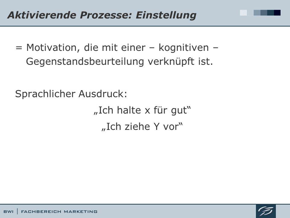 Aktivierende Prozesse: Einstellung = Motivation, die mit einer – kognitiven – Gegenstandsbeurteilung verknüpft ist. Sprachlicher Ausdruck: Ich halte x