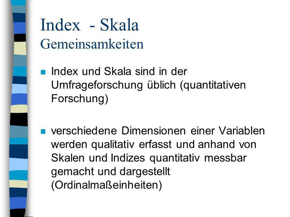 Index - Skala Gemeinsamkeiten n Index und Skala sind in der Umfrageforschung üblich (quantitativen Forschung) n verschiedene Dimensionen einer Variabl