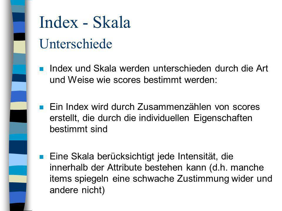 Index - Skala Unterschiede n Index und Skala werden unterschieden durch die Art und Weise wie scores bestimmt werden: n Ein Index wird durch Zusammenz