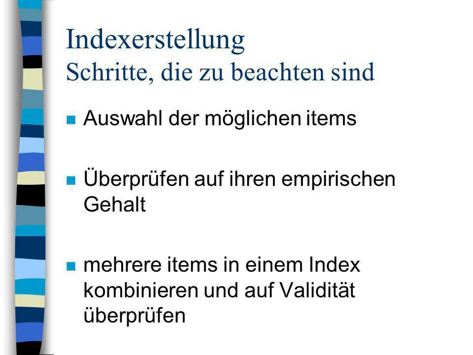 Indexerstellung Schritte, die zu beachten sind n Auswahl der möglichen items n Überprüfen auf ihren empirischen Gehalt n mehrere items in einem Index