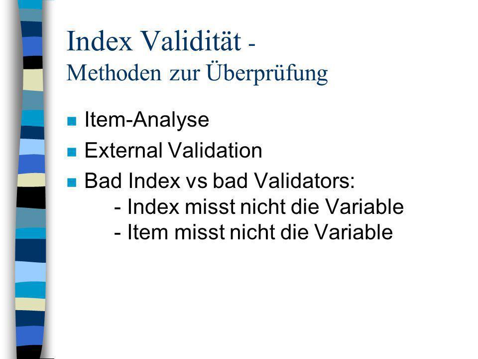 Index Validität - Methoden zur Überprüfung n Item-Analyse n External Validation n Bad Index vs bad Validators: - Index misst nicht die Variable - Item