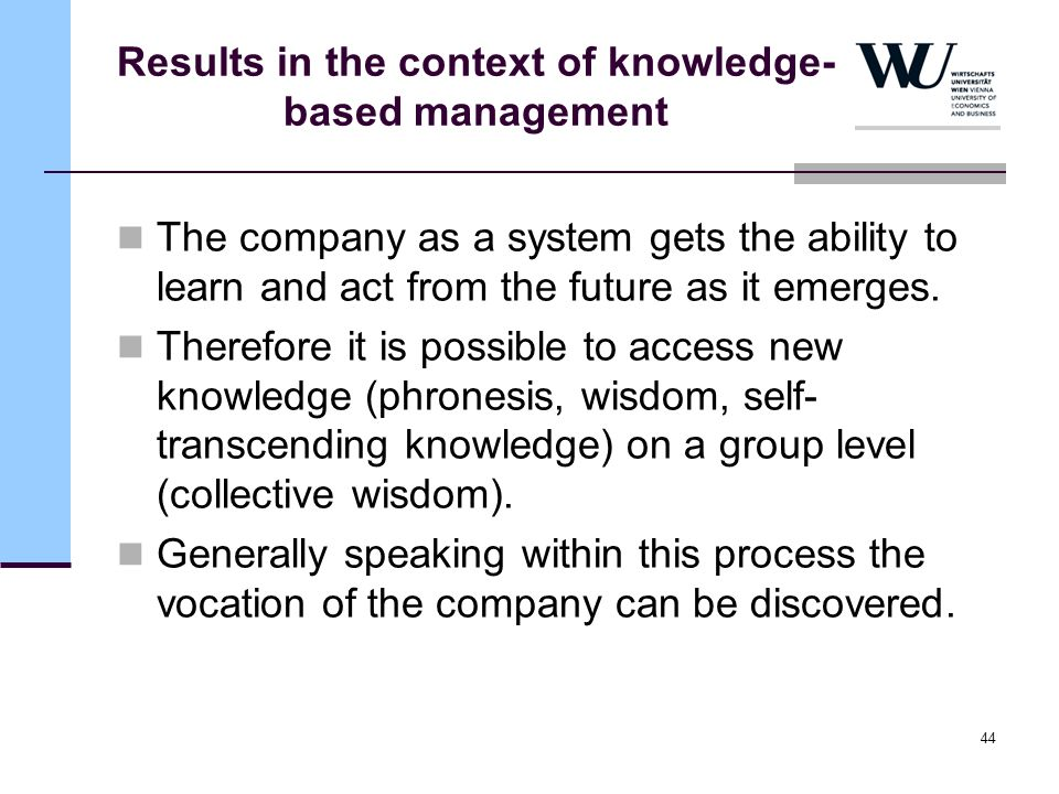 44 Results in the context of knowledge- based management The company as a system gets the ability to learn and act from the future as it emerges. Ther