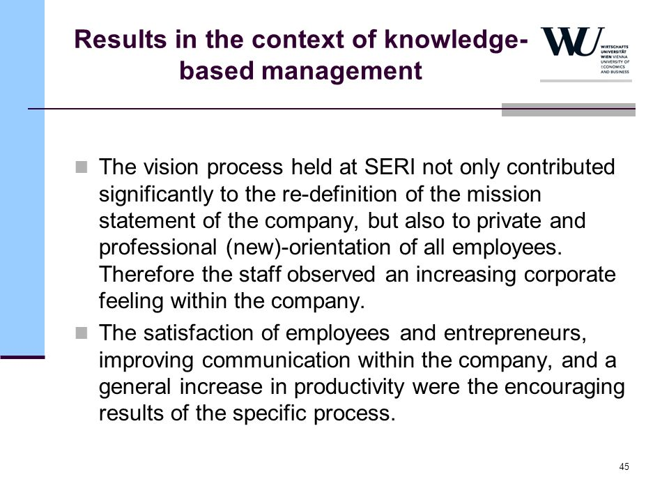 45 Results in the context of knowledge- based management The vision process held at SERI not only contributed significantly to the re-definition of th