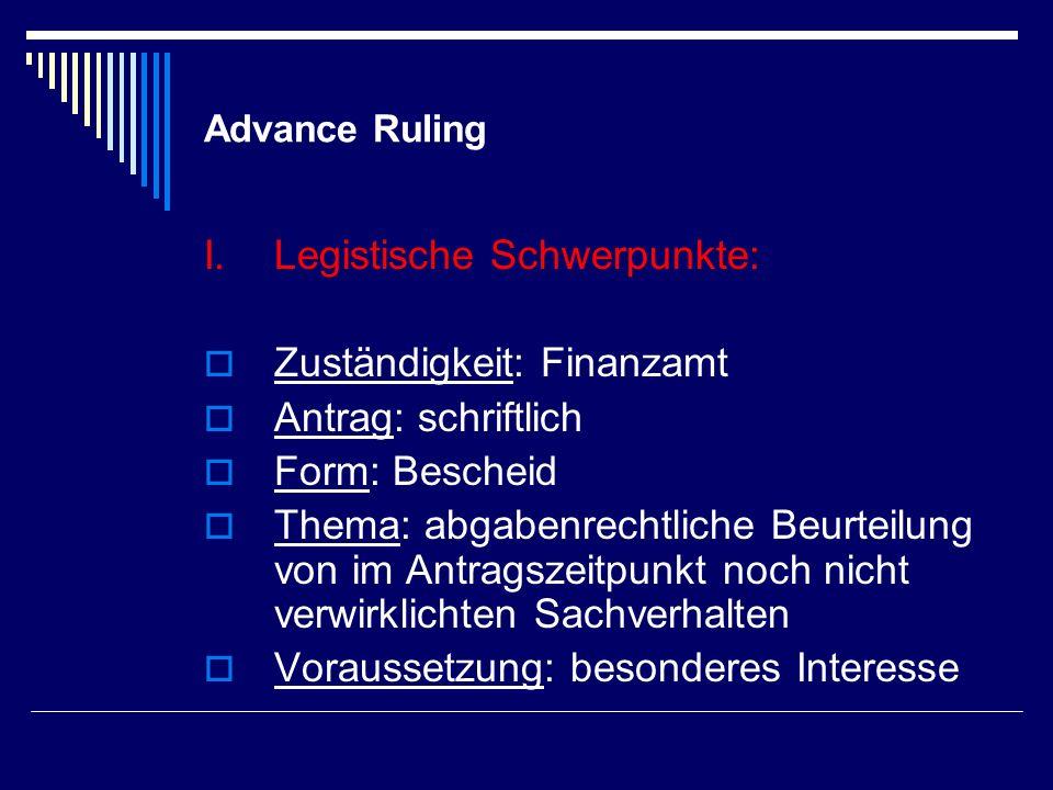 Advance Ruling I.Legistische Schwerpunkte: Zuständigkeit: Finanzamt Antrag: schriftlich Form: Bescheid Thema: abgabenrechtliche Beurteilung von im Ant