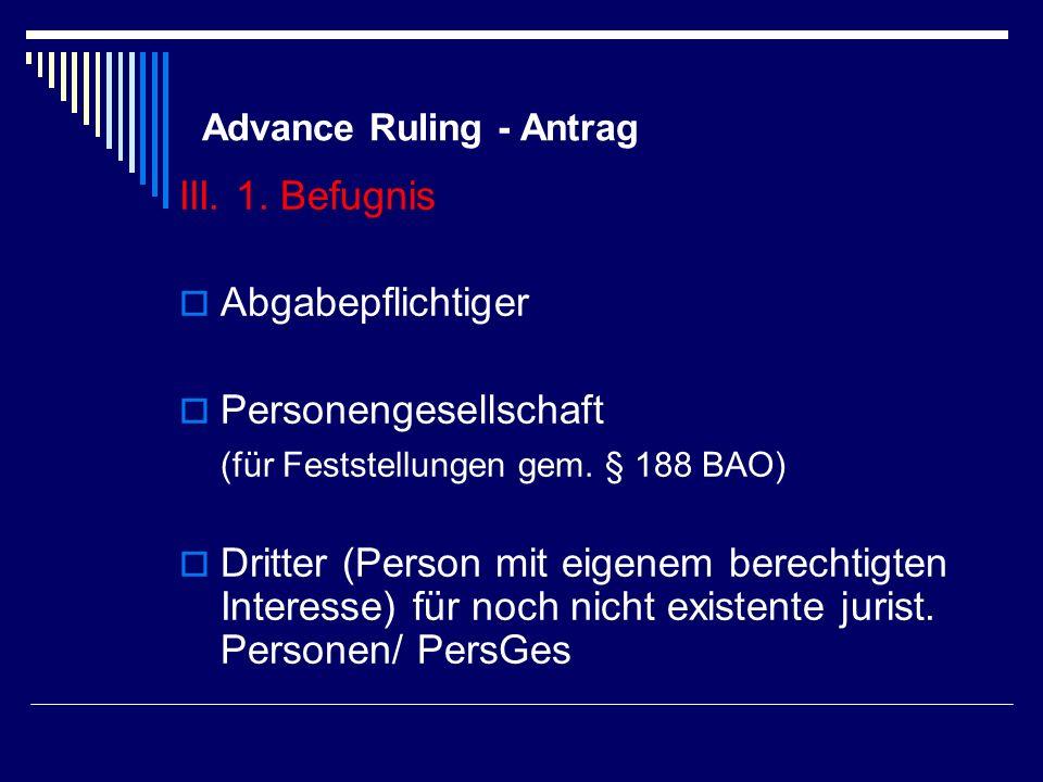 Advance Ruling - Antrag III. 1. Befugnis Abgabepflichtiger Personengesellschaft (für Feststellungen gem. § 188 BAO) Dritter (Person mit eigenem berech