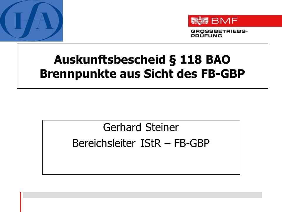 Auskunftsbescheid § 118 BAO Brennpunkte aus Sicht des FB-GBP Gerhard Steiner Bereichsleiter IStR – FB-GBP