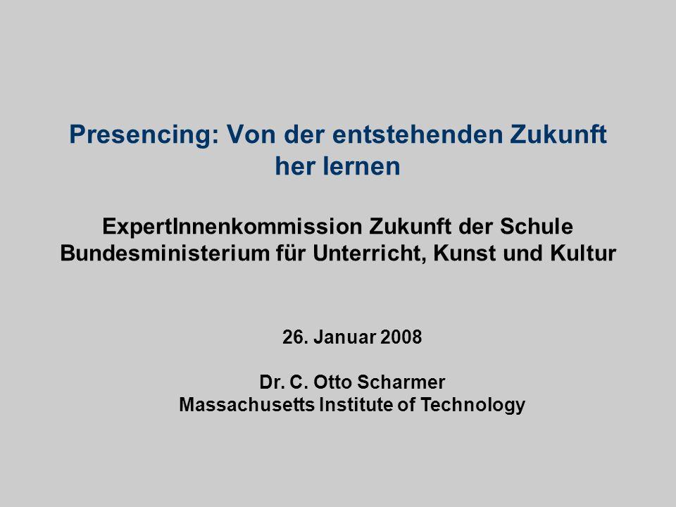 26. Januar 2008 Dr. C. Otto Scharmer Massachusetts Institute of Technology Presencing: Von der entstehenden Zukunft her lernen ExpertInnenkommission Z