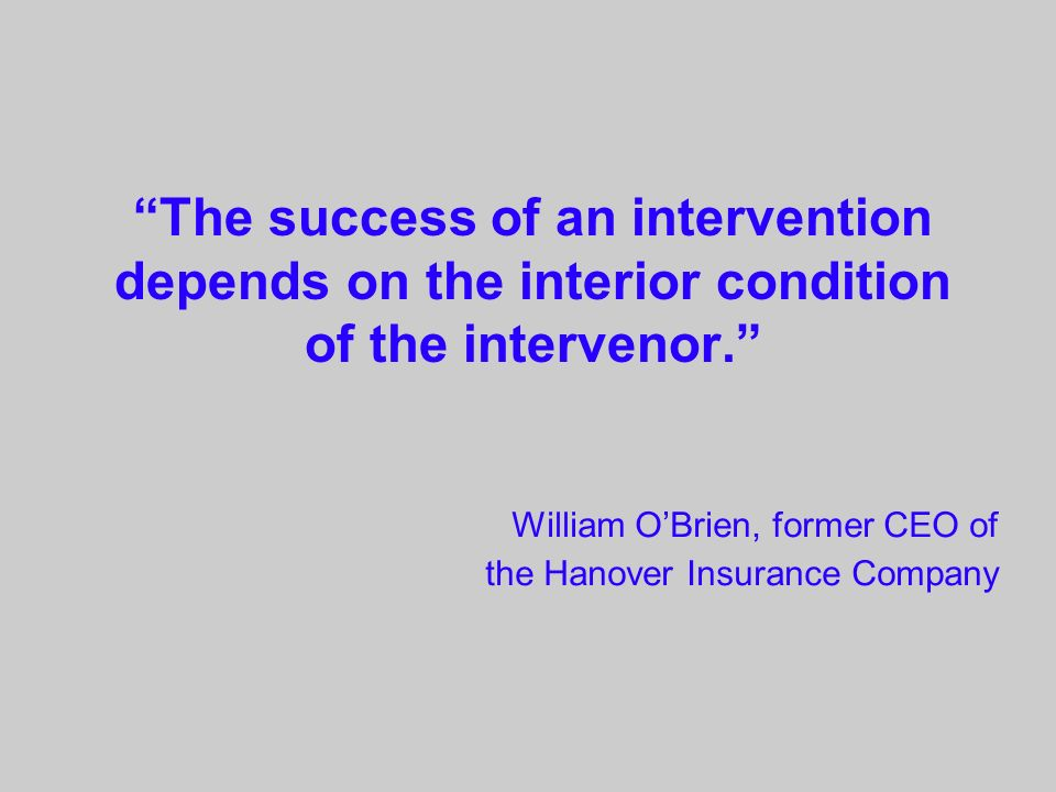 The success of an intervention depends on the interior condition of the intervenor. William OBrien, former CEO of the Hanover Insurance Company