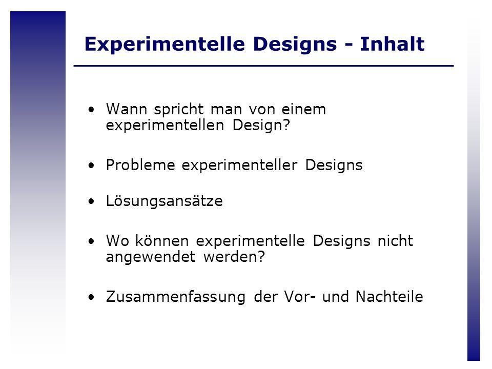 Experimentelle Designs - Inhalt Wann spricht man von einem experimentellen Design? Probleme experimenteller Designs Lösungsansätze Wo können experimen