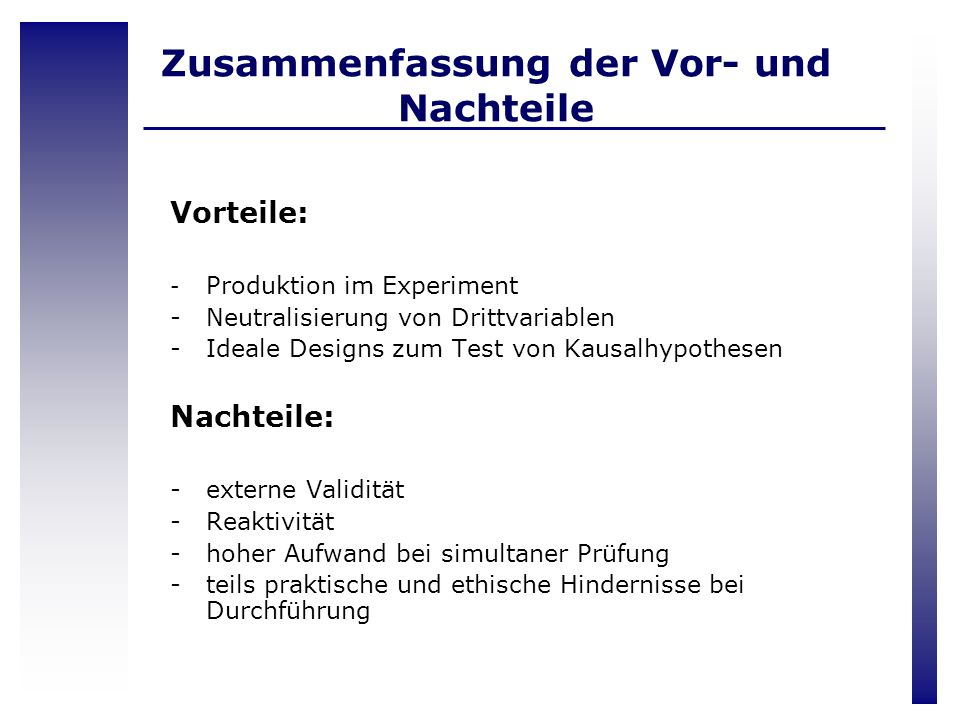Zusammenfassung der Vor- und Nachteile Vorteile: - Produktion im Experiment -Neutralisierung von Drittvariablen -Ideale Designs zum Test von Kausalhyp
