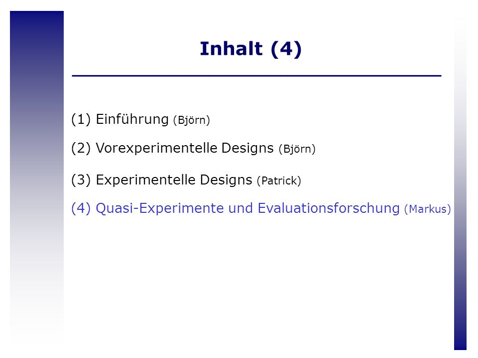(1) Einführung (Björn) (2) Vorexperimentelle Designs (Björn) (3) Experimentelle Designs (Patrick) (4) Quasi-Experimente und Evaluationsforschung (Mark