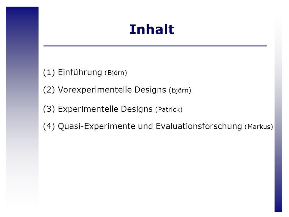 Inhalt (1) Einführung (Björn) (2) Vorexperimentelle Designs (Björn) (3) Experimentelle Designs (Patrick) (4) Quasi-Experimente und Evaluationsforschun