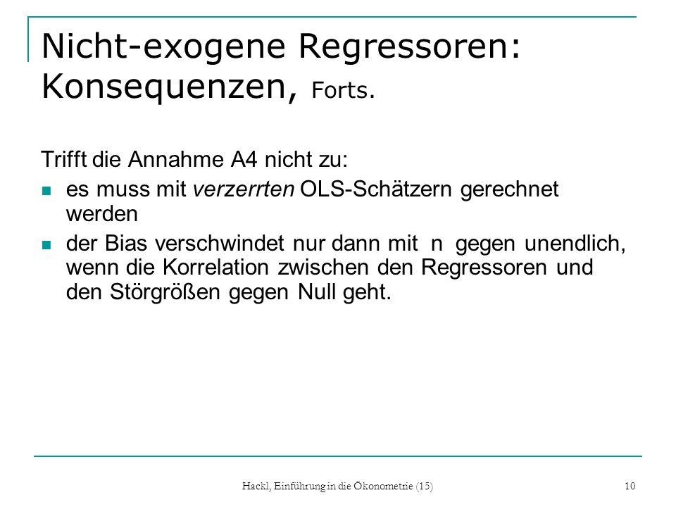 Hackl, Einführung in die Ökonometrie (15) 10 Nicht-exogene Regressoren: Konsequenzen, Forts. Trifft die Annahme A4 nicht zu: es muss mit verzerrten OL