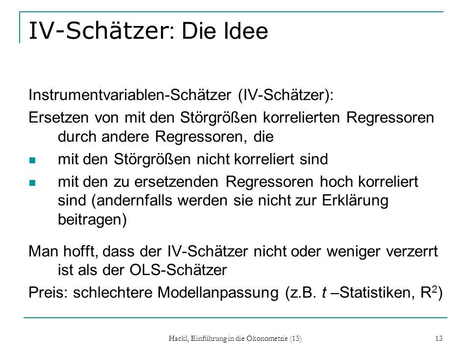 Hackl, Einführung in die Ökonometrie (15) 13 IV-Schätzer : Die Idee Instrumentvariablen-Schätzer (IV-Schätzer): Ersetzen von mit den Störgrößen korrel