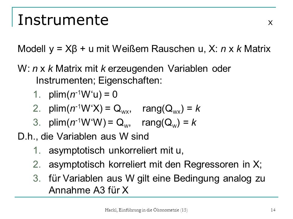 Hackl, Einführung in die Ökonometrie (15) 14 Instrumente x Modell y = Xβ + u mit Weißem Rauschen u, X: n x k Matrix W: n x k Matrix mit k erzeugenden