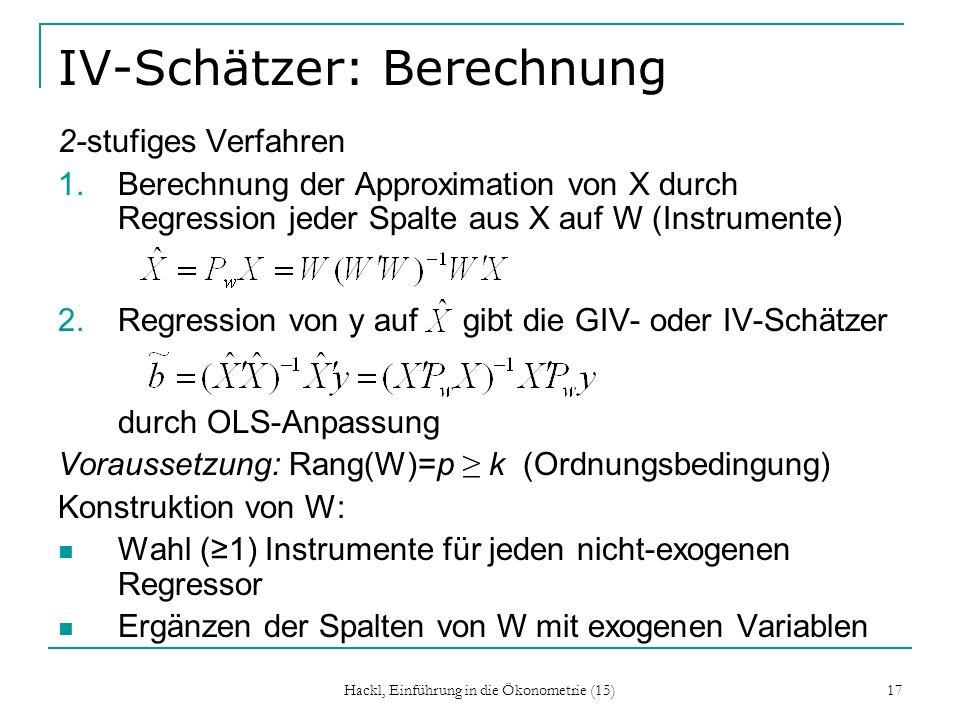 Hackl, Einführung in die Ökonometrie (15) 17 IV-Schätzer: Berechnung 2-stufiges Verfahren 1.Berechnung der Approximation von X durch Regression jeder