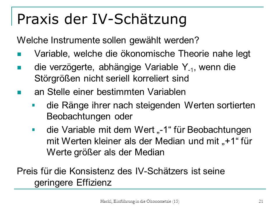 Hackl, Einführung in die Ökonometrie (15) 21 Praxis der IV-Schätzung Welche Instrumente sollen gewählt werden? Variable, welche die ökonomische Theori