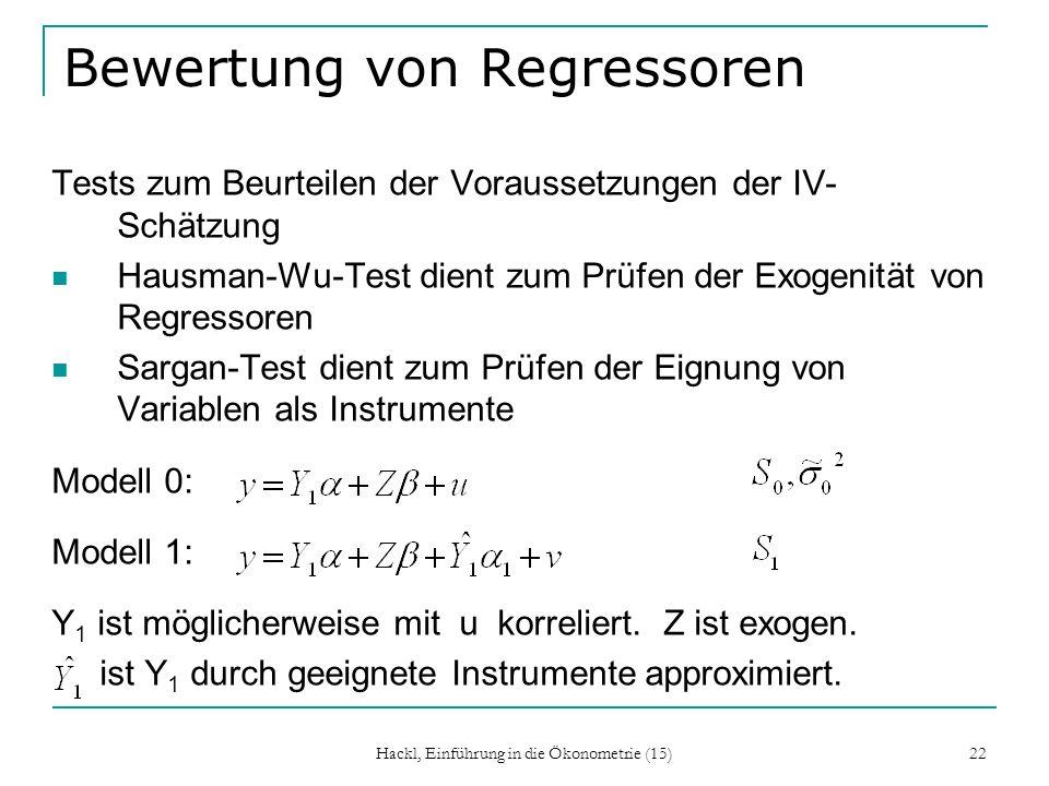 Hackl, Einführung in die Ökonometrie (15) 22 Bewertung von Regressoren Tests zum Beurteilen der Voraussetzungen der IV- Schätzung Hausman-Wu-Test dien