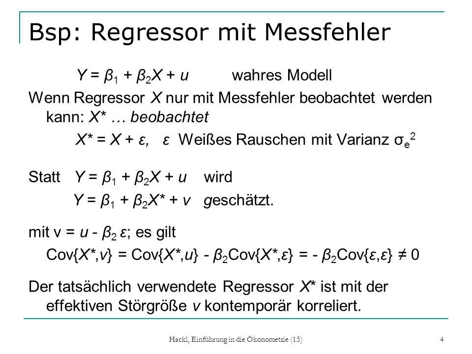 Hackl, Einführung in die Ökonometrie (15) 4 Bsp: Regressor mit Messfehler Y = β 1 + β 2 X + u wahres Modell Wenn Regressor X nur mit Messfehler beobac