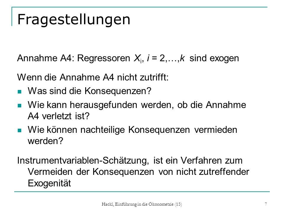 Hackl, Einführung in die Ökonometrie (15) 7 Fragestellungen Annahme A4: Regressoren X i, i = 2,…,k sind exogen Wenn die Annahme A4 nicht zutrifft: Was