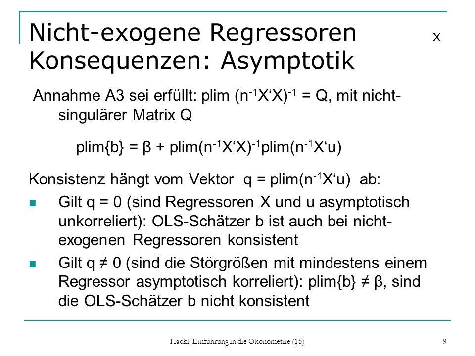 Hackl, Einführung in die Ökonometrie (15) 9 Nicht-exogene Regressoren x Konsequenzen: Asymptotik Annahme A3 sei erfüllt: plim (n -1 XX) -1 = Q, mit ni