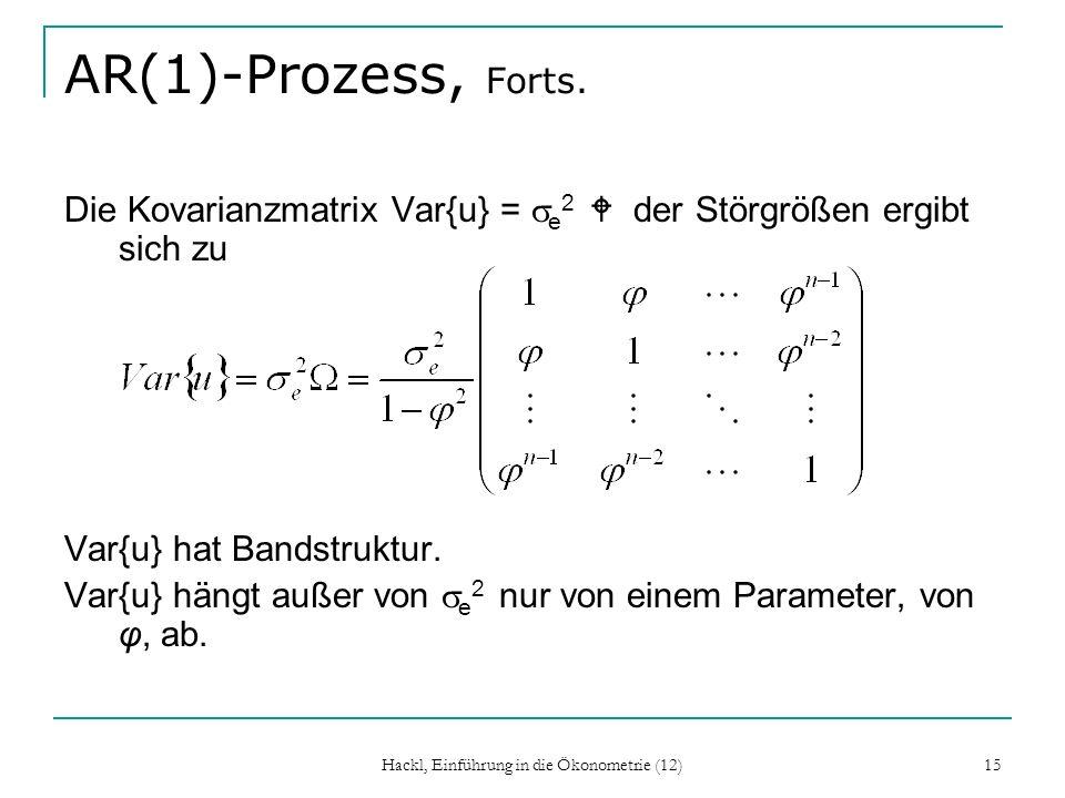 Hackl, Einführung in die Ökonometrie (12) 15 AR(1)-Prozess, Forts. Die Kovarianzmatrix Var{u} = e 2 W der Störgrößen ergibt sich zu Var{u} hat Bandstr