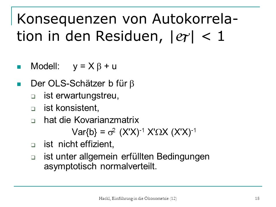 Hackl, Einführung in die Ökonometrie (12) 18 Konsequenzen von Autokorrela- tion in den Residuen,   j   < 1 Modell: y = X + u Der OLS-Schätzer b für is