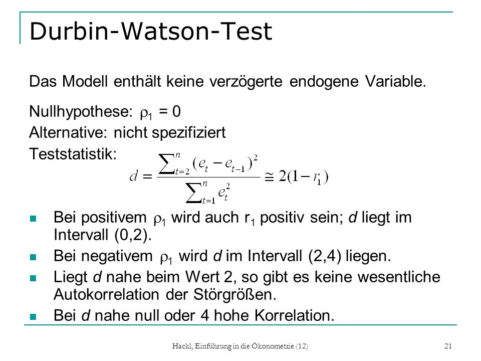 Hackl, Einführung in die Ökonometrie (12) 21 Durbin-Watson-Test Das Modell enthält keine verzögerte endogene Variable. Nullhypothese: 1 = 0 Alternativ