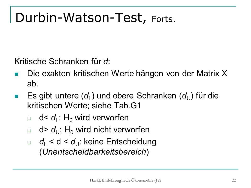 Hackl, Einführung in die Ökonometrie (12) 22 Durbin-Watson-Test, Forts. Kritische Schranken für d: Die exakten kritischen Werte hängen von der Matrix