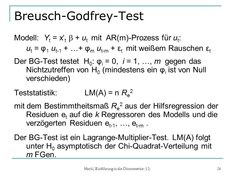 Hackl, Einführung in die Ökonometrie (12) 26 Breusch-Godfrey-Test Modell: Y t = x t + u t mit AR(m)-Prozess für u t : u t = φ 1 u t-1 + …+ φ m u t-m +